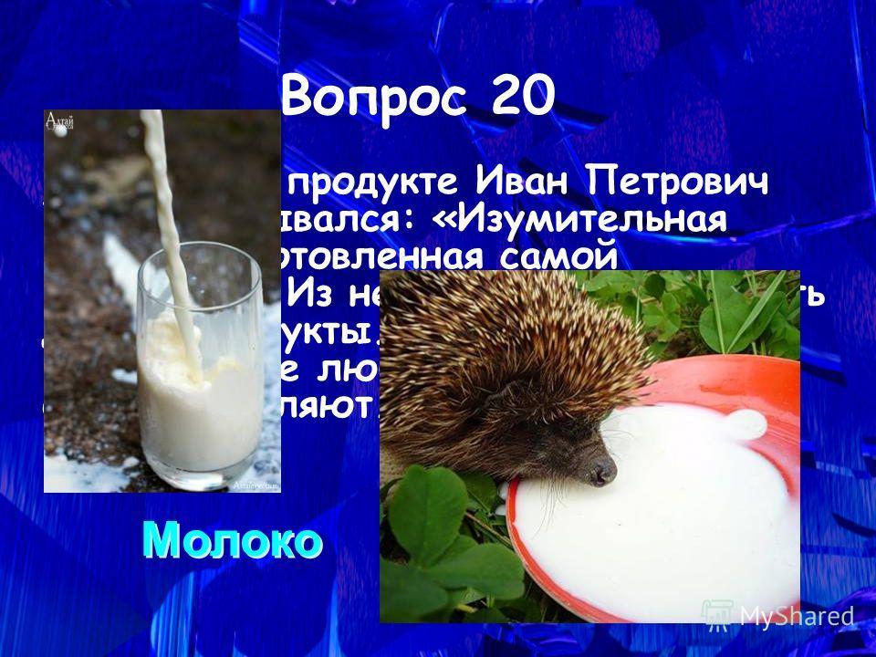 Об этом продукте Иван Петрович Павлов отзывался: «Изумительная пища, приготовленная самой природой». Из него можно приготовить другие продукты. Даже если кто-то потом его не любит, но в детстве все его употребляют. Вопрос 20 Молоко Молоко