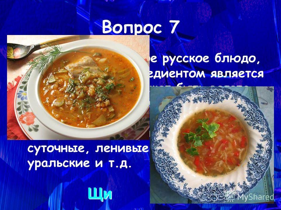 Это национальное русское блюдо, где основным ингредиентом является капуста. Блюдо может быть вегета- рианским, его могут готовить на мясном, грибном и рыбном бульоне. Ассортимент его разнообразный: суточные, ленивые, зелёные, уральские и т.д. Вопрос