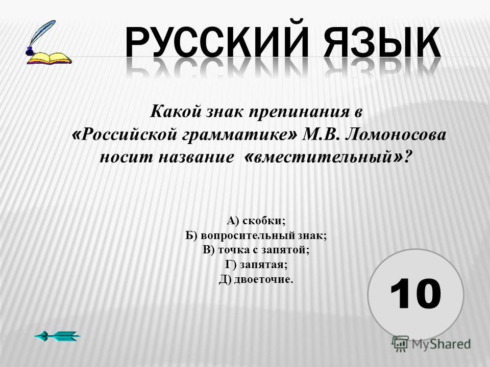10 Какой знак препинания в « Российской грамматике » М.В. Ломоносова носит название « вместительный » ? А) скобки; Б) вопросительный знак; В) точка с запятой; Г) запятая; Д) двоеточие.