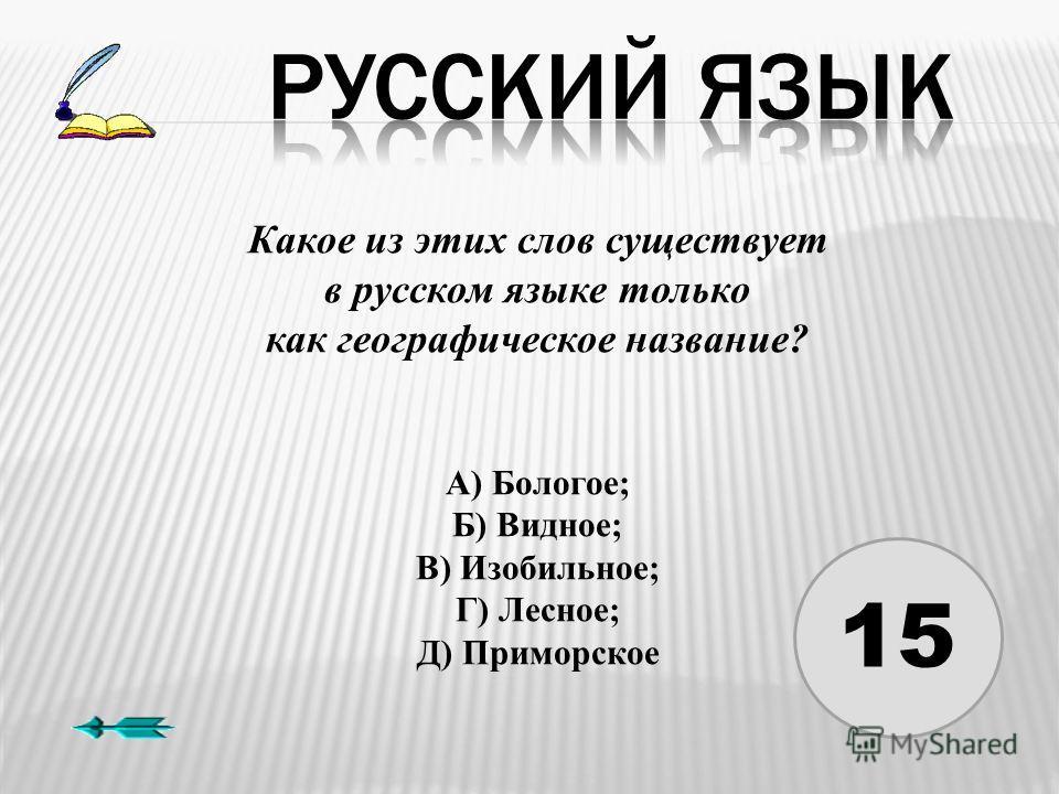 15 Какое из этих слов существует в русском языке только как географическое название? А) Бологое; Б) Видное; В) Изобильное; Г) Лесное; Д) Приморское