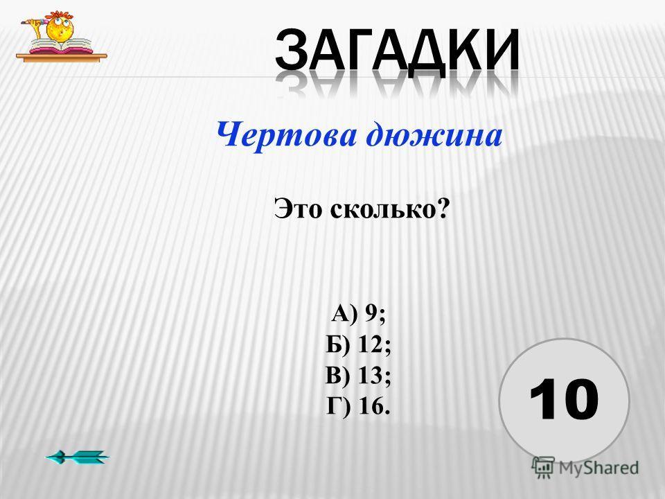 10 Чертова дюжина Это сколько? А) 9; Б) 12; В) 13; Г) 16.