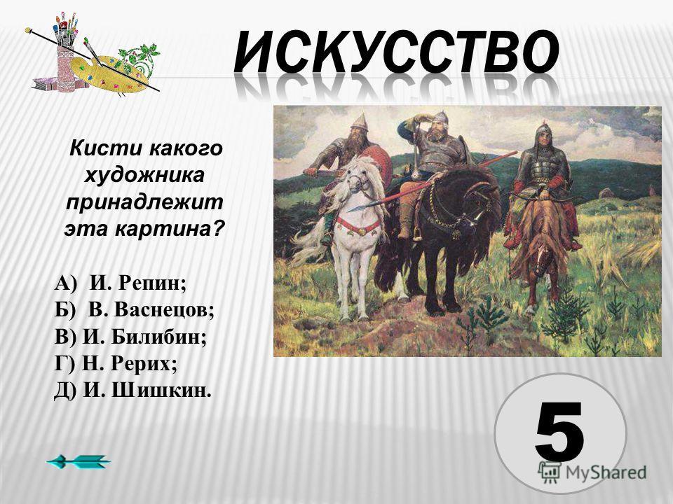 5 Кисти какого художника принадлежит эта картина? А) И. Репин; Б) В. Васнецов; В) И. Билибин; Г) Н. Рерих; Д) И. Шишкин.