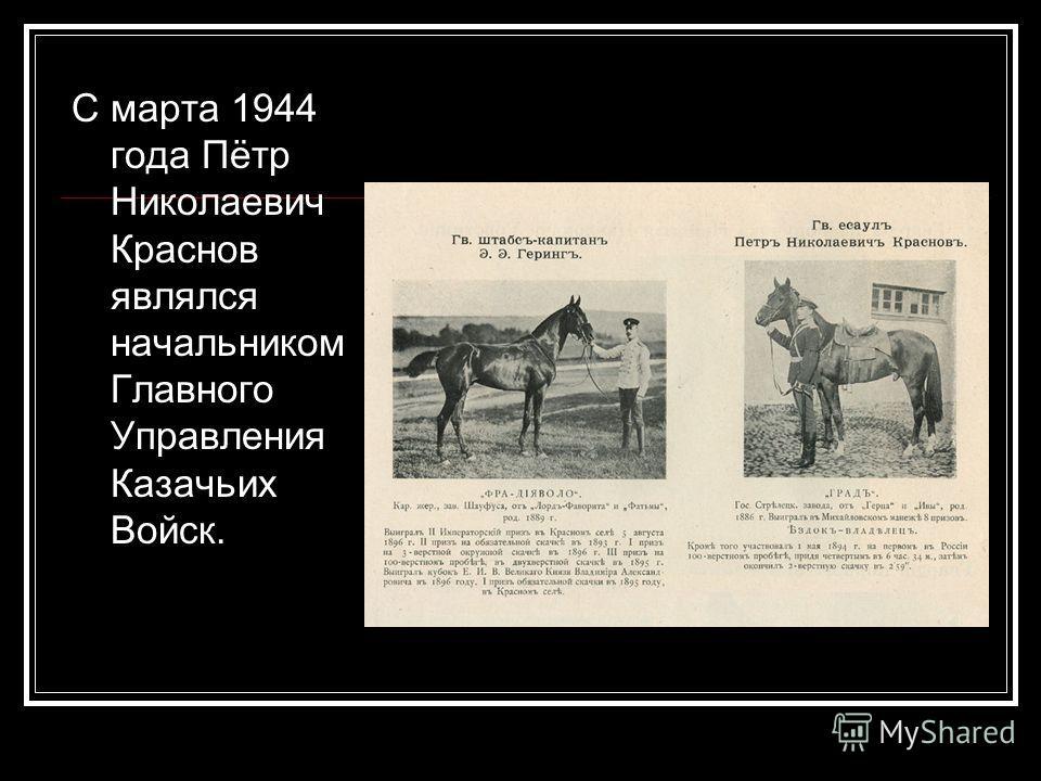 С марта 1944 года Пётр Николаевич Краснов являлся начальником Главного Управления Казачьих Войск.