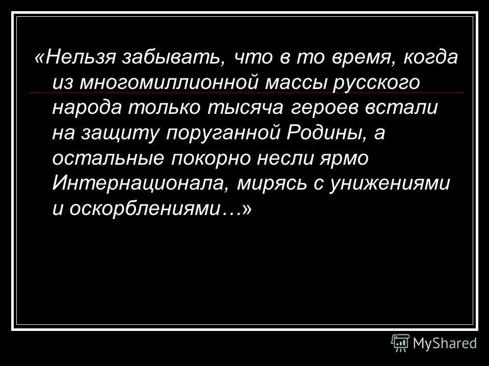 «Нельзя забывать, что в то время, когда из многомиллионной массы русского народа только тысяча героев встали на защиту поруганной Родины, а остальные покорно несли ярмо Интернационала, мирясь с унижениями и оскорблениями…»
