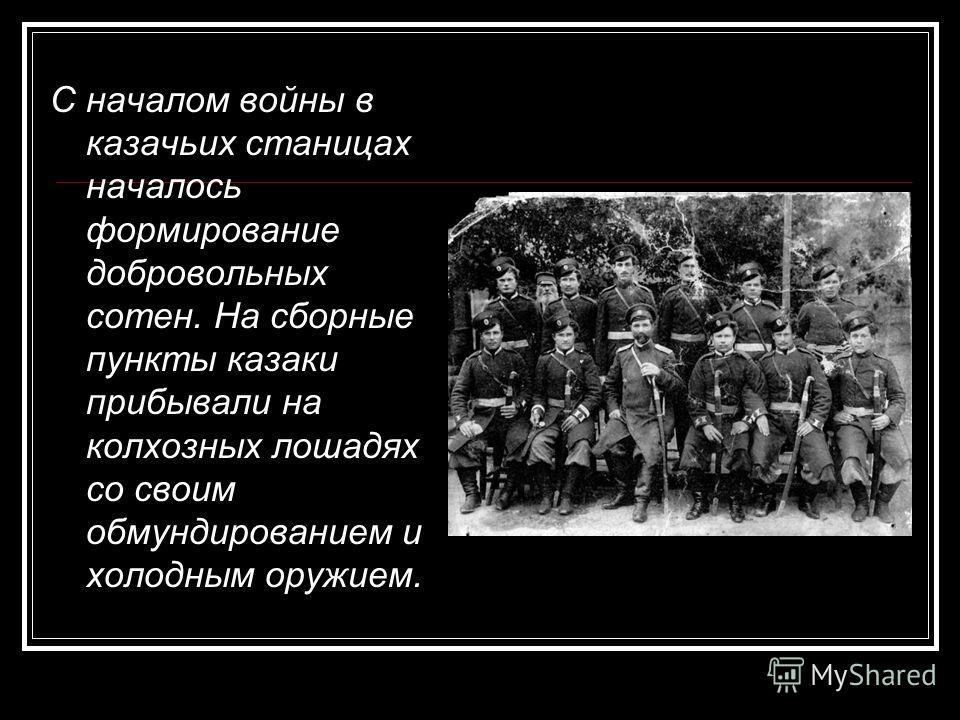С началом войны в казачьих станицах началось формирование добровольных сотен. На сборные пункты казаки прибывали на колхозных лошадях со своим обмундированием и холодным оружием.