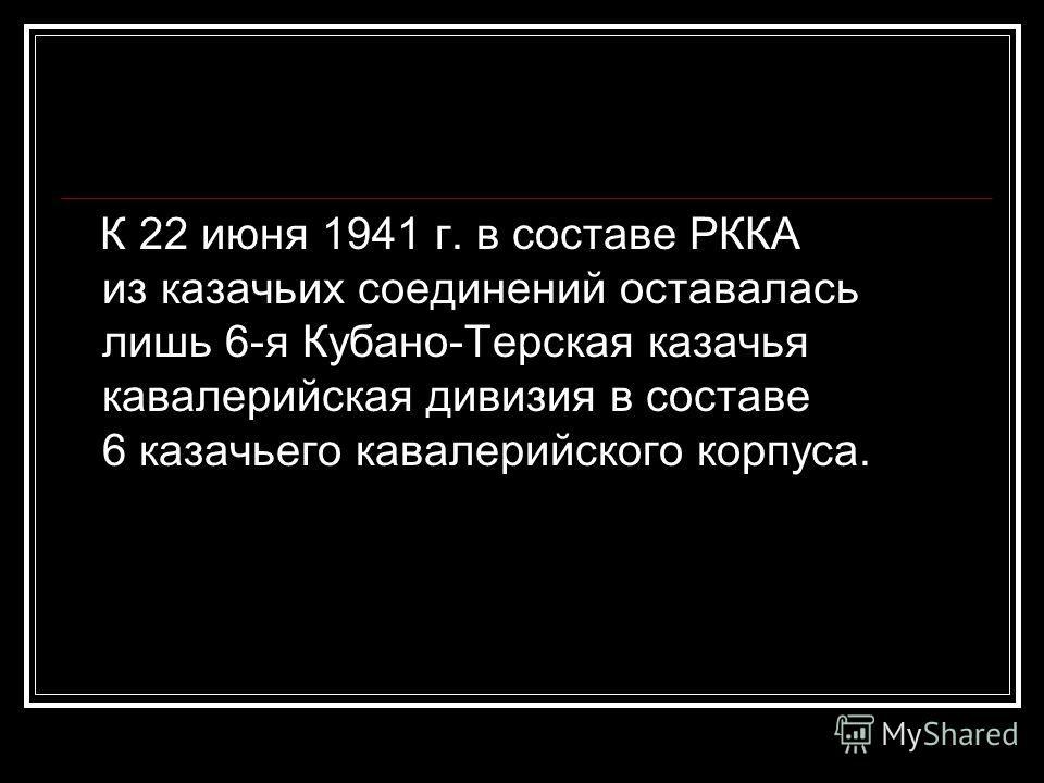 К 22 июня 1941 г. в составе РККА из казачьих соединений оставалась лишь 6-я Кубано-Терская казачья кавалерийская дивизия в составе 6 казачьего кавалерийского корпуса.