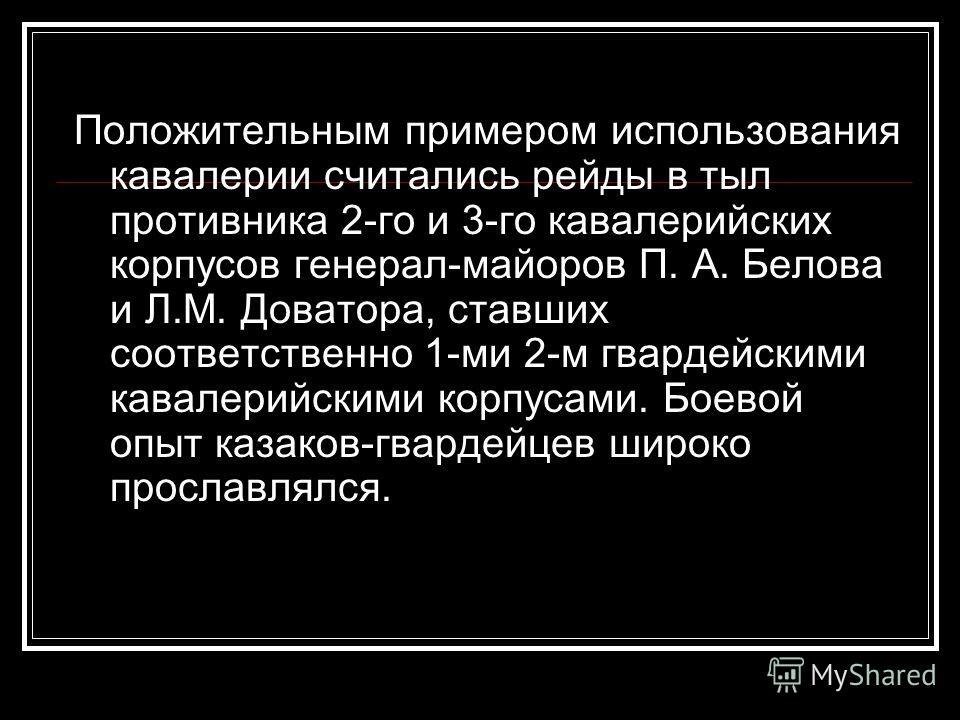 Положительным примером использования кавалерии считались рейды в тыл противника 2-го и 3-го кавалерийских корпусов генерал-майоров П. А. Белова и Л.М. Доватора, ставших соответственно 1-ми 2-м гвардейскими кавалерийскими корпусами. Боевой опыт казако