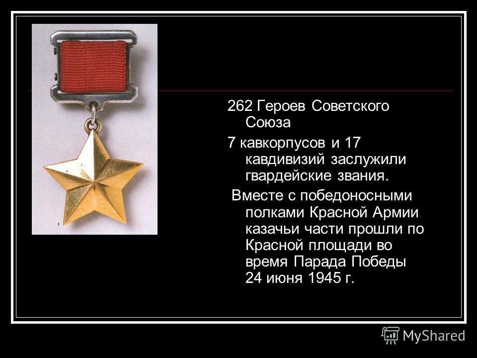 262 Героев Советского Союза 7 кавкорпусов и 17 кавдивизий заслужили гвардейские звания. Вместе с победоносными полками Красной Армии казачьи части прошли по Красной площади во время Парада Победы 24 июня 1945 г.
