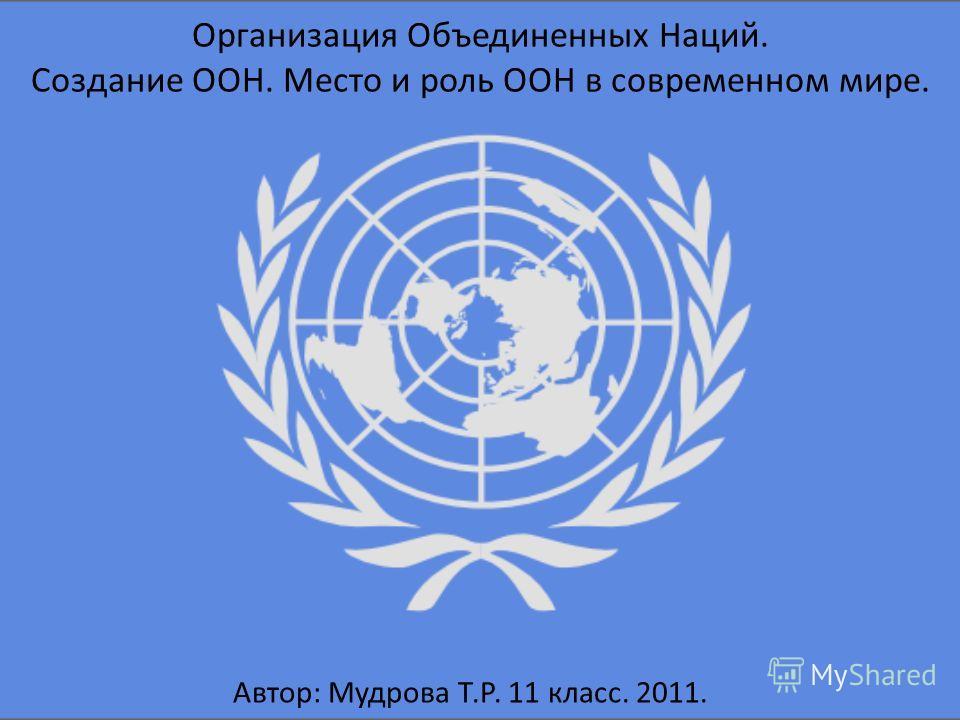Организация Объединенных Наций. Создание ООН. Место и роль ООН в современном мире. Автор: Мудрова Т.Р. 11 класс. 2011.