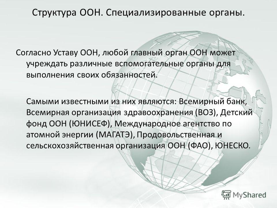 Структура ООН. Специализированные органы. Согласно Уставу ООН, любой главный орган ООН может учреждать различные вспомогательные органы для выполнения своих обязанностей. Самыми известными из них являются: Всемирный банк, Всемирная организация здраво