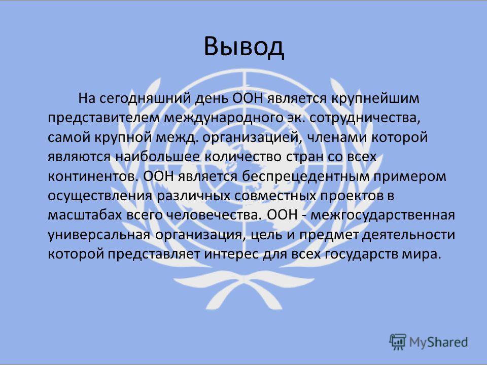 Вывод На сегодняшний день ООН является крупнейшим представителем международного эк. сотрудничества, самой крупной межд. организацией, членами которой являются наибольшее количество стран со всех континентов. ООН является беспрецедентным примером осущ