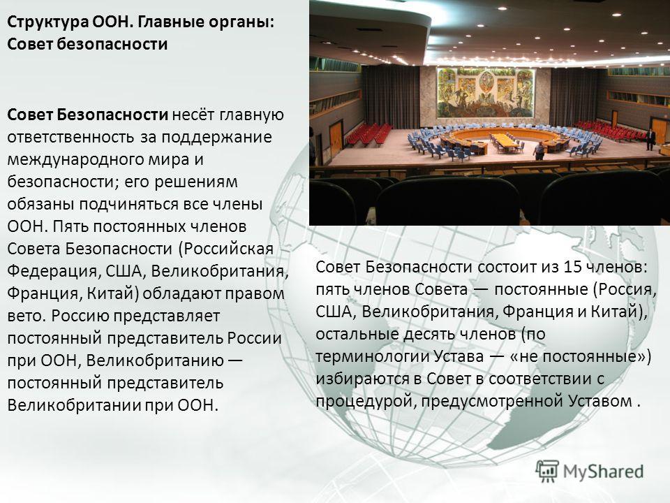 Структура ООН. Главные органы: Совет безопасности Совет Безопасности несёт главную ответственность за поддержание международного мира и безопасности; его решениям обязаны подчиняться все члены ООН. Пять постоянных членов Совета Безопасности (Российск