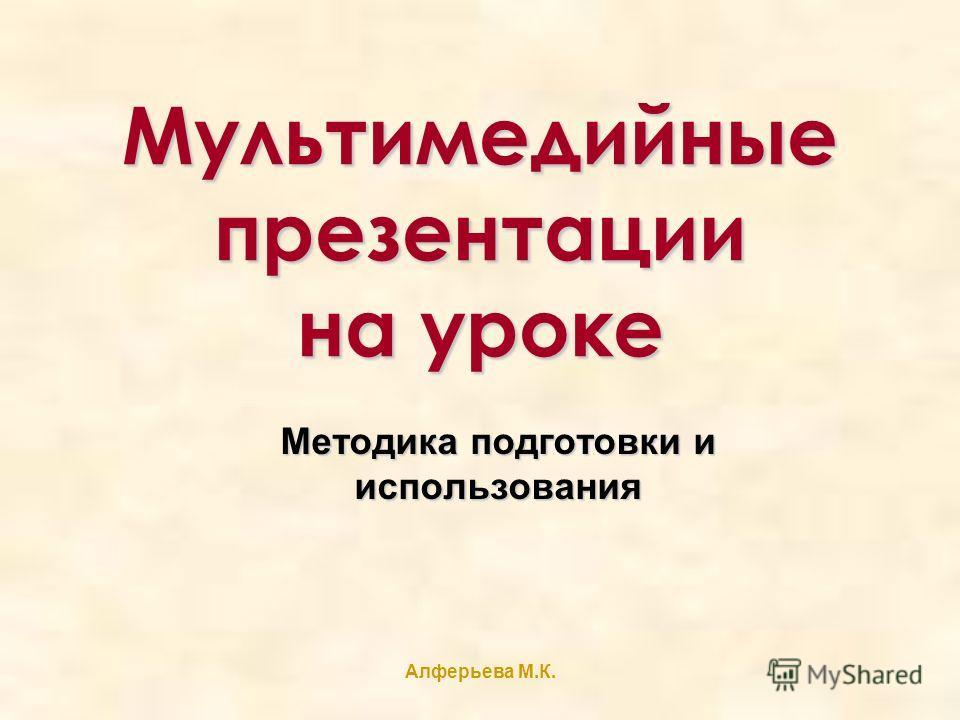 Алферьева М.К. Мультимедийные презентации на уроке Методика подготовки и использования