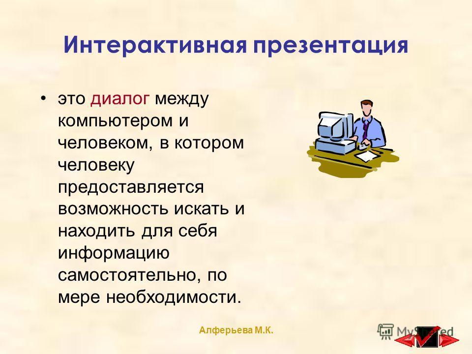 Алферьева М.К. Интерактивная презентация это диалог между компьютером и человеком, в котором человеку предоставляется возможность искать и находить для себя информацию самостоятельно, по мере необходимости.