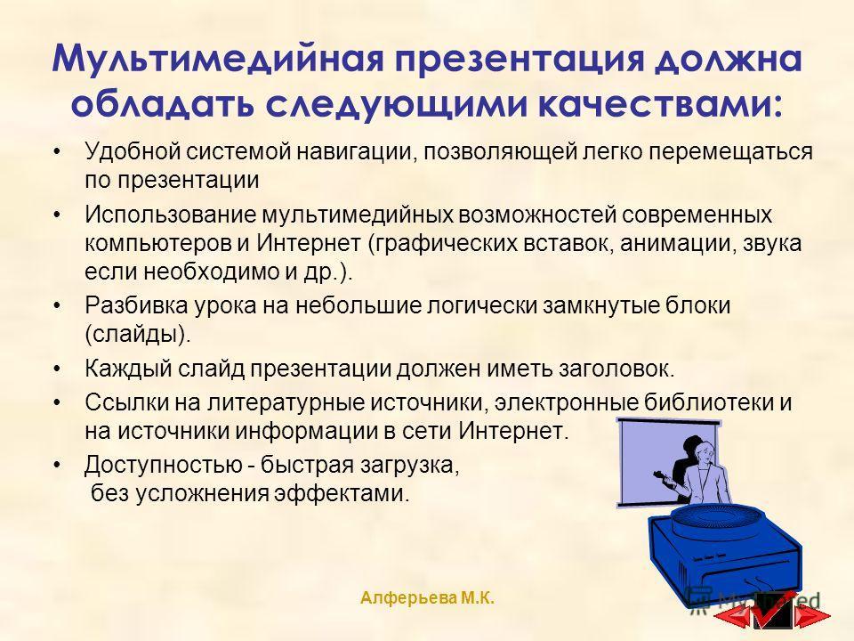 Алферьева М.К. Мультимедийная презентация должна обладать следующими качествами: Удобной системой навигации, позволяющей легко перемещаться по презентации Использование мультимедийных возможностей современных компьютеров и Интернет (графических встав