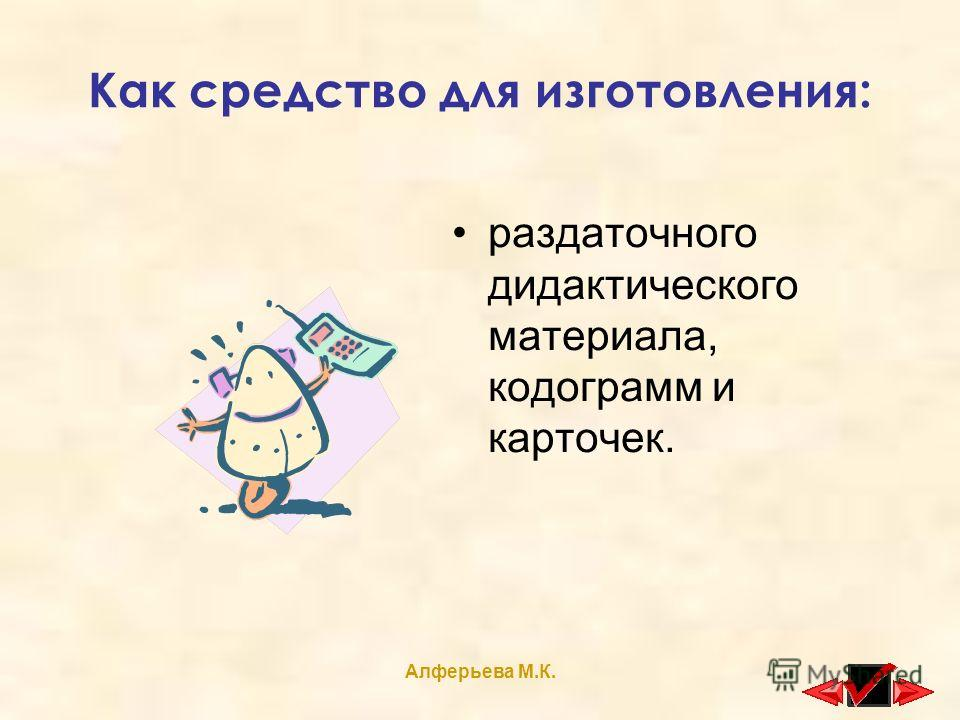 Алферьева М.К. Как средство для изготовления: раздаточного дидактического материала, кодограмм и карточек.
