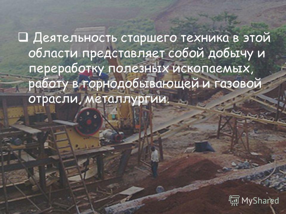 Деятельность старшего техника в этой области представляет собой добычу и переработку полезных ископаемых, работу в горнодобывающей и газовой отрасли, металлургии.