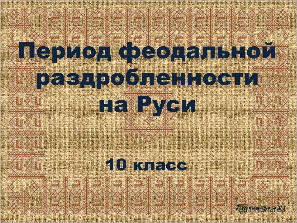 Период феодальной раздробленности на Руси 10 класс ©Кузнецов А.В.