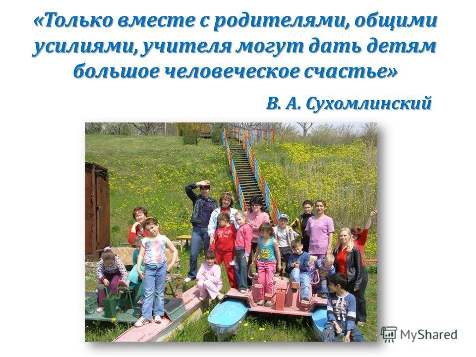 «Только вместе с родителями, общими усилиями, учителя могут дать детям большое человеческое счастье» «Только вместе с родителями, общими усилиями, учителя могут дать детям большое человеческое счастье» В. А. Сухомлинский