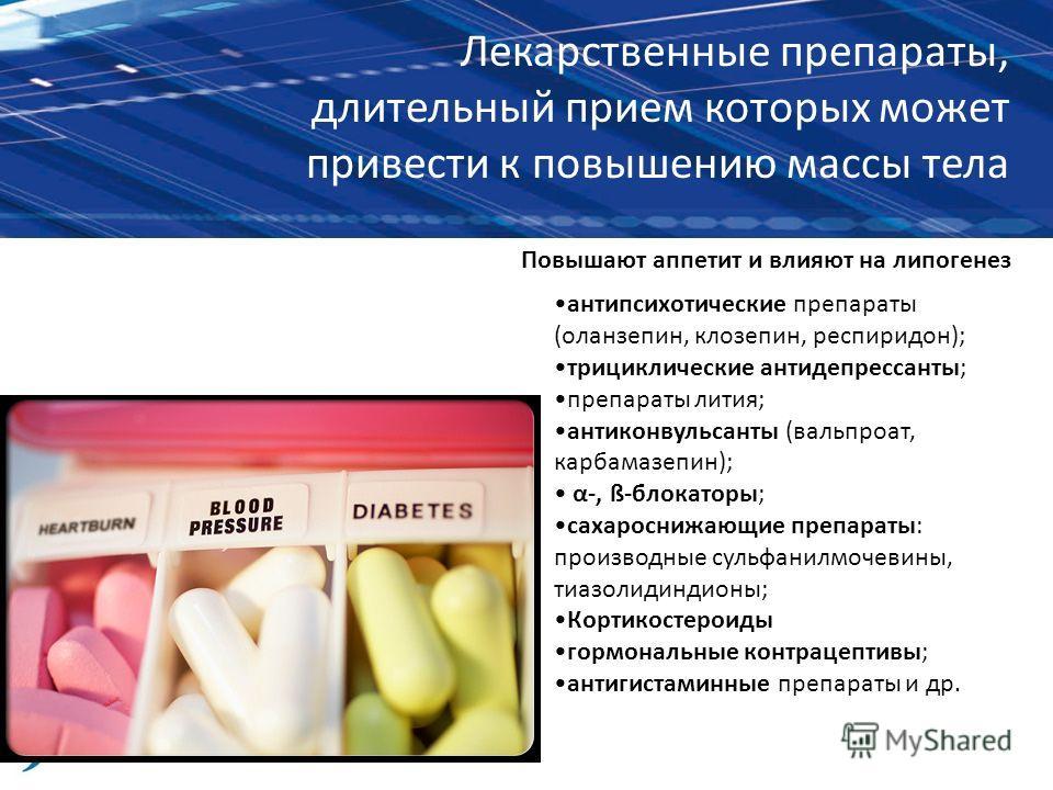 Лекарственные препараты, длительный прием которых может привести к повышению массы тела антипсихотические препараты (оланзепин, клозепин, респиридон); трициклические антидепрессанты; препараты лития; антиконвульсанты (вальпроат, карбамазепин); α-, ß-