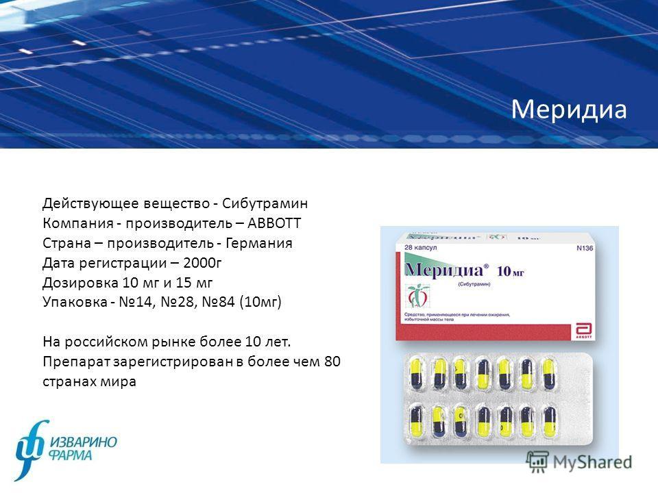Меридиа Действующее вещество - Сибутрамин Компания - производитель – АВВОТТ Страна – производитель - Германия Дата регистрации – 2000г Дозировка 10 мг и 15 мг Упаковка - 14, 28, 84 (10мг) На российском рынке более 10 лет. Препарат зарегистрирован в б