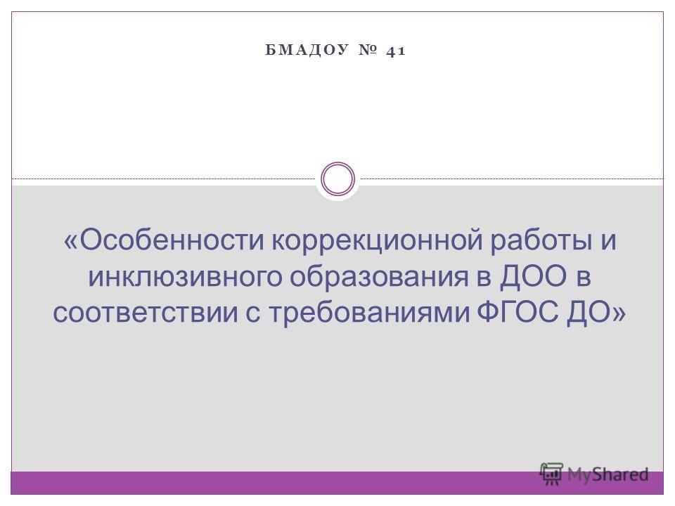 БМАДОУ 41 «Особенности коррекционной работы и инклюзивного образования в ДОО в соответствии с требованиями ФГОС ДО»