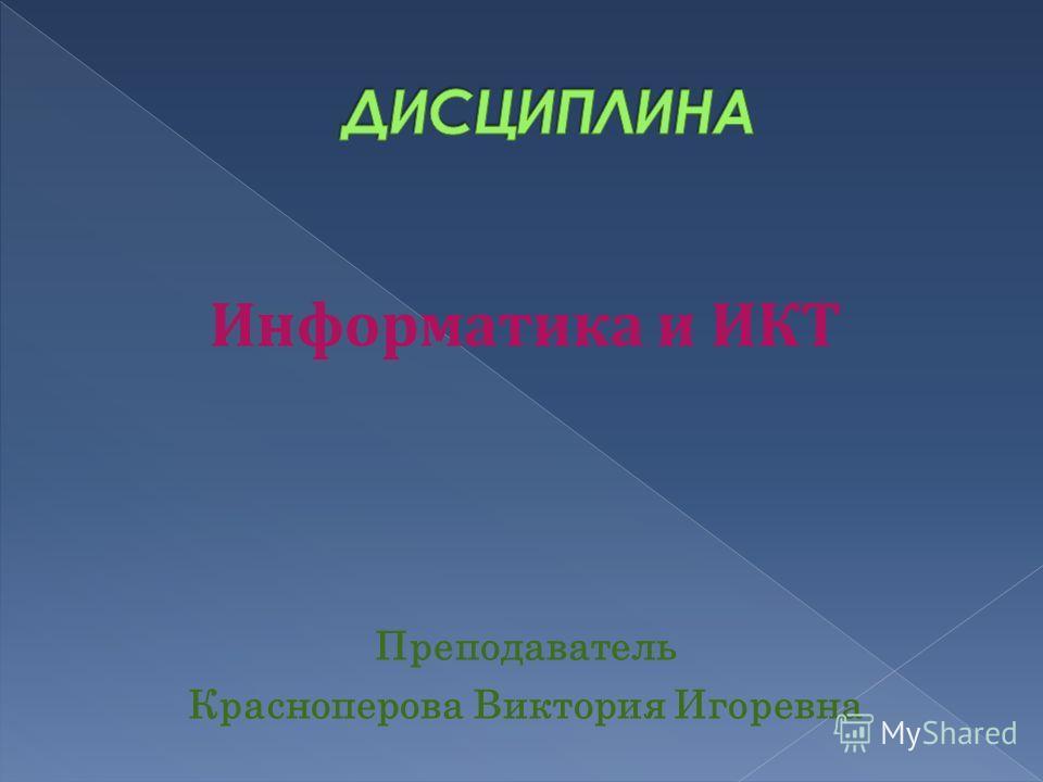 Информатика и ИКТ Преподаватель Красноперова Виктория Игоревна