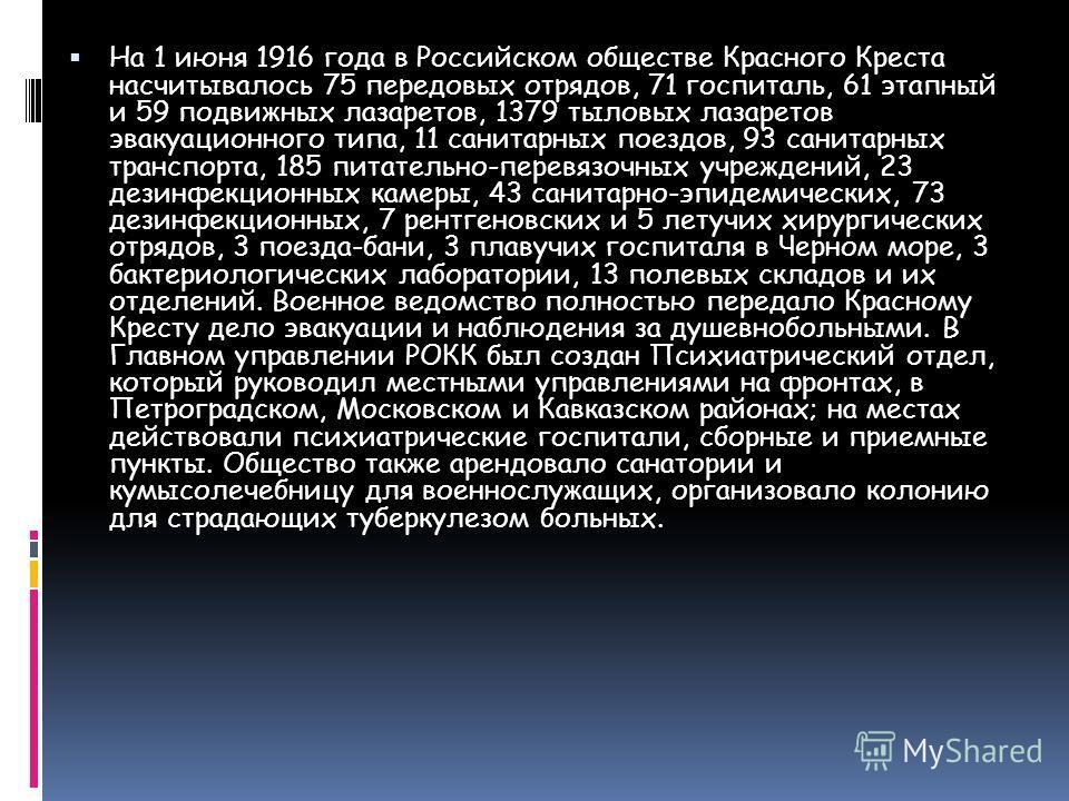 На 1 июня 1916 года в Российском обществе Красного Креста насчитывалось 75 передовых отрядов, 71 госпиталь, 61 этапный и 59 подвижных лазаретов, 1379 тыловых лазаретов эвакуационного типа, 11 санитарных поездов, 93 санитарных транспорта, 185 питатель