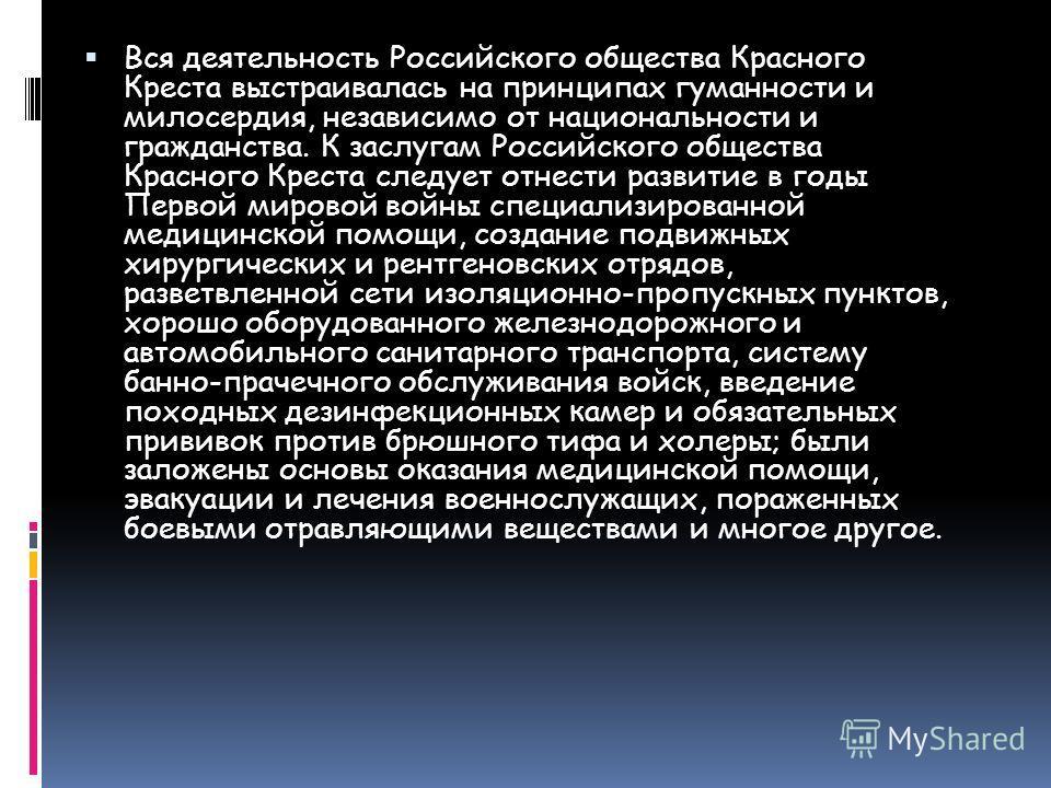 Вся деятельность Российского общества Красного Креста выстраивалась на принципах гуманности и милосердия, независимо от национальности и гражданства. К заслугам Российского общества Красного Креста следует отнести развитие в годы Первой мировой войны
