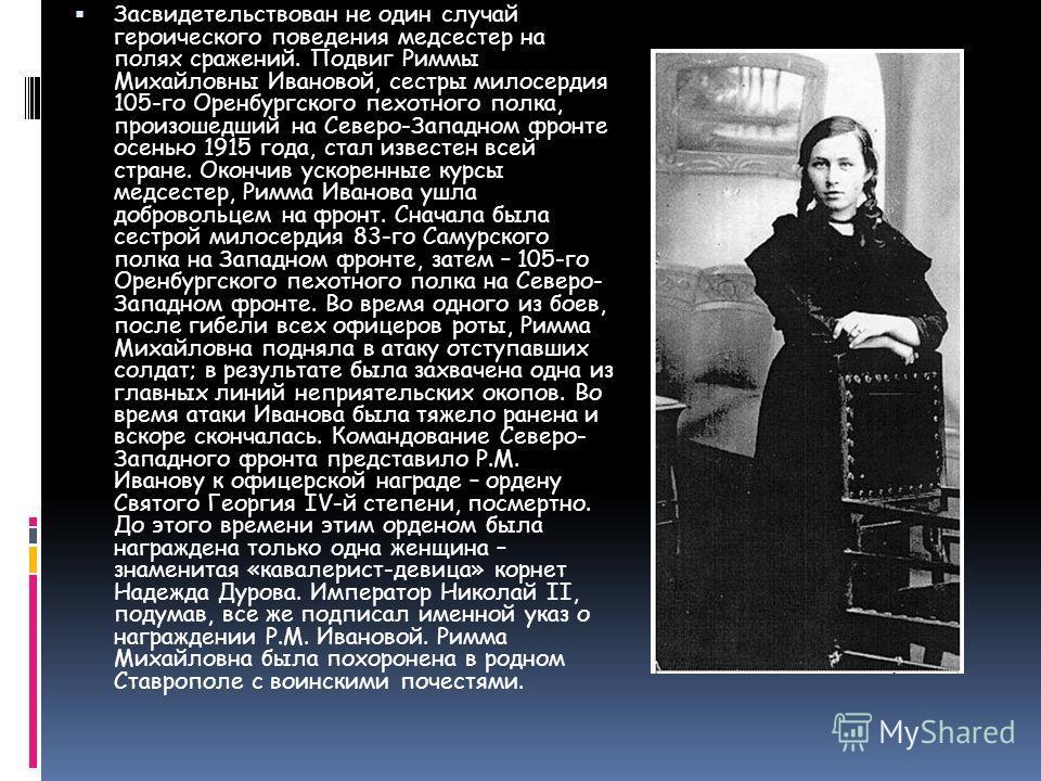 Засвидетельствован не один случай героического поведения медсестер на полях сражений. Подвиг Риммы Михайловны Ивановой, сестры милосердия 105-го Оренбургского пехотного полка, произошедший на Северо-Западном фронте осенью 1915 года, стал известен все