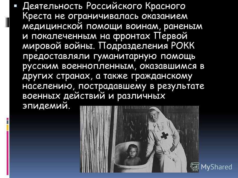 Деятельность Российского Красного Креста не ограничивалась оказанием медицинской помощи воинам, раненым и покалеченным на фронтах Первой мировой войны. Подразделения РОКК предоставляли гуманитарную помощь русским военнопленным, оказавшимся в других с