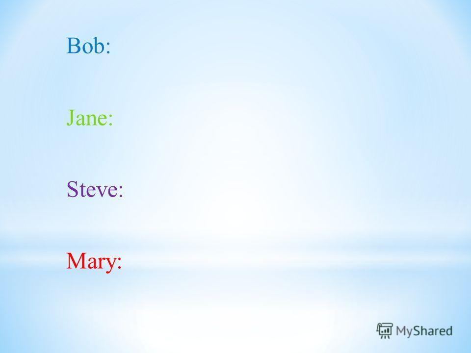Bob: Jane: Steve: Mary: