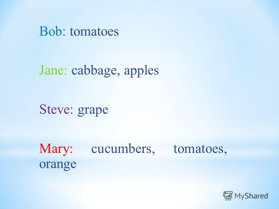 Bob: tomatoes Jane: cabbage, apples Steve: grape Mary: cucumbers, tomatoes, orange