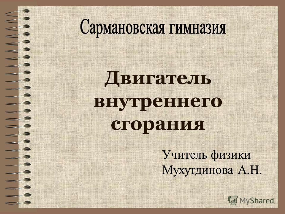 Двигатель внутреннего сгорания Учитель физики Мухутдинова А.Н.