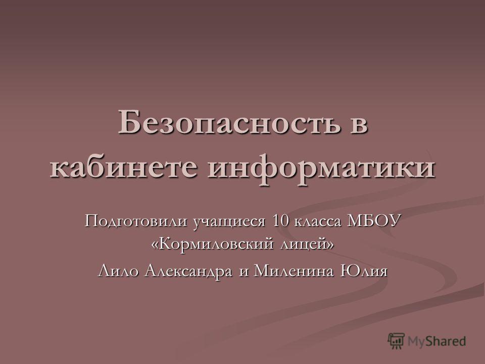 Безопасность в кабинете информатики Подготовили учащиеся 10 класса МБОУ «Кормиловский лицей» Лило Александра и Миленина Юлия