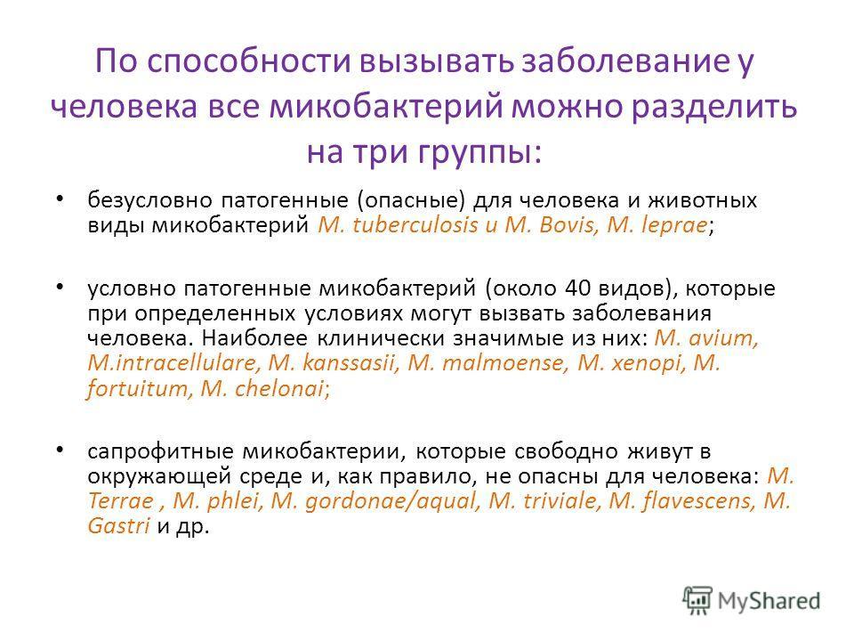 По способности вызывать заболевание у человека все микобактерий можно разделить на три группы: безусловно патогенные (опасные) для человека и животных виды микобактерий М. tuberculosis и M. Bovis, M. leprae; условно патогенные микобактерий (около 40