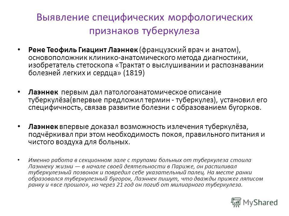 Выявление специфических морфологических признаков туберкулеза Рене Теофиль Гиацинт Лаэннек (французский врач и анатом), основоположник клинико-анатомического метода диагностики, изобретатель стетоскопа «Трактат о выслушивании и распознавании болезней