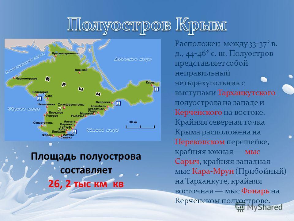 Расположен между 33-37° в. д., 44-46° с. ш. Полуостров представляет собой неправильный четырехугольник с выступами Тарханкутского полуострова на западе и Керченского на востоке. Крайняя северная точка Крыма расположена на Перекопском перешейке, крайн
