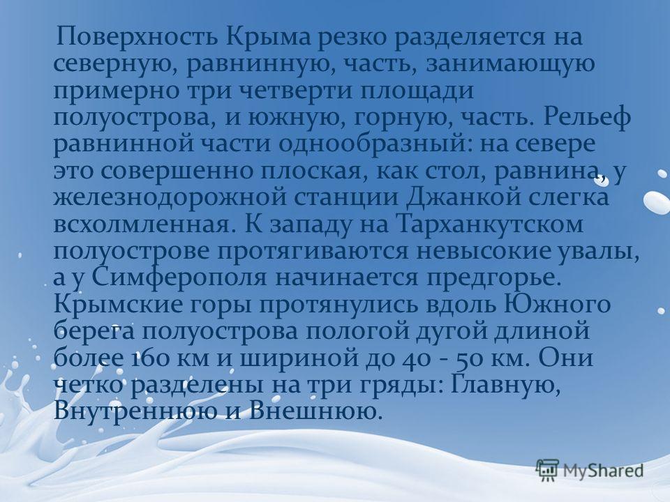 Поверхность Крыма резко разделяется на северную, равнинную, часть, занимающую примерно три четверти площади полуострова, и южную, горную, часть. Рельеф равнинной части однообразный: на севере это совершенно плоская, как стол, равнина, у железнодорожн