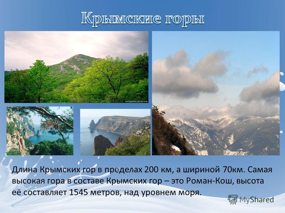 Длина Крымских гор в пределах 200 км, а шириной 70км. Самая высокая гора в составе Крымских гор – это Роман-Кош, высота её составляет 1545 метров, над уровнем моря.