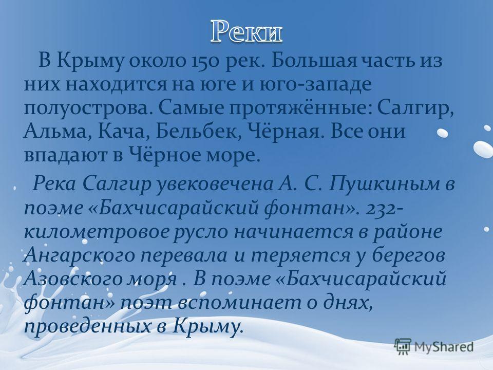 В Крыму около 150 рек. Большая часть из них находится на юге и юго-западе полуострова. Самые протяжённые: Салгир, Альма, Кача, Бельбек, Чёрная. Все они впадают в Чёрное море. Река Салгир увековечена А. С. Пушкиным в поэме «Бахчисарайский фонтан». 232