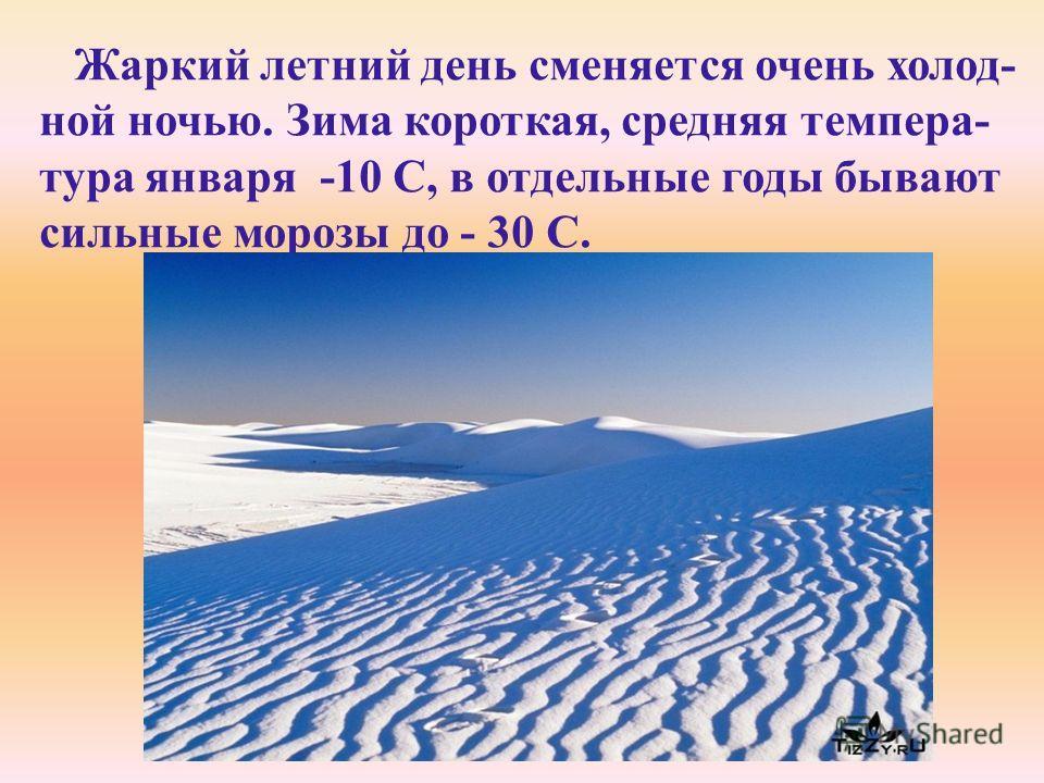 Жаркий летний день сменяется очень холод- ной ночью. Зима короткая, средняя темпера- тура января -10 C, в отдельные годы бывают сильные морозы до - 30 С.