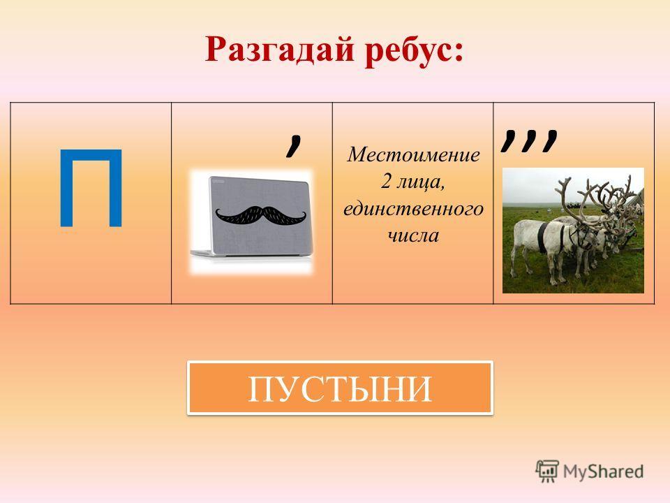 Разгадай ребус: П Местоимение 2 лица, единственного числа,,,, ПУСТЫНИ