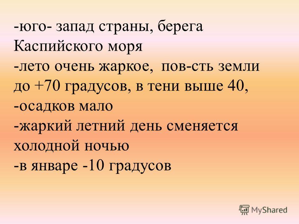 -юго- запад страны, берега Каспийского моря -лето очень жаркое, пов-сть земли до +70 градусов, в тени выше 40, -осадков мало -жаркий летний день сменяется холодной ночью -в январе -10 градусов