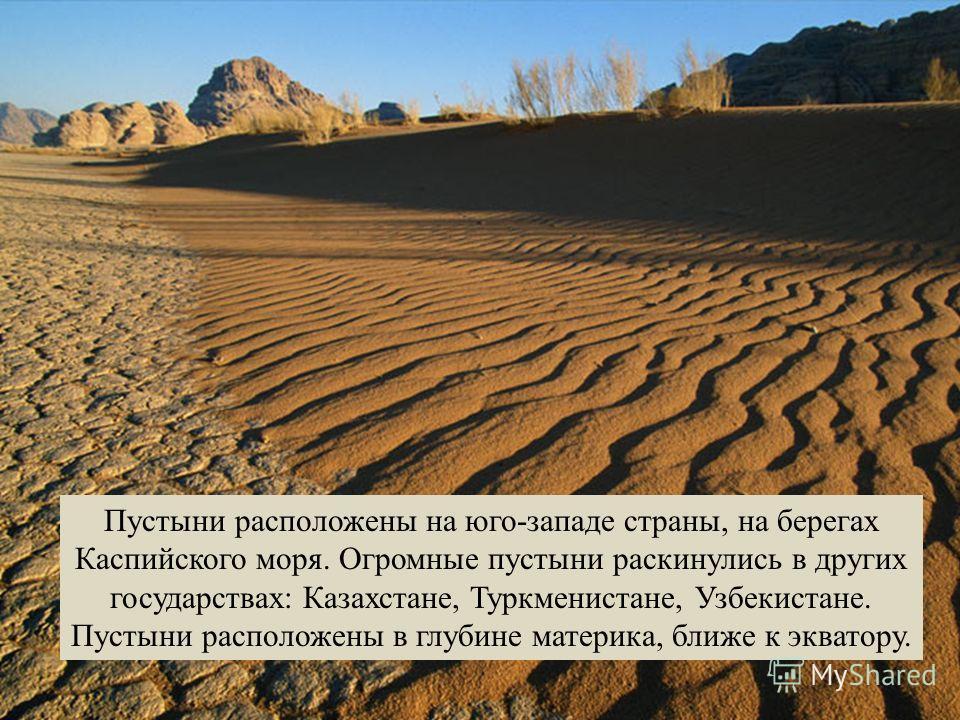 Пустыни расположены на юго-западе страны, на берегах Каспийского моря. Огромные пустыни раскинулись в других государствах: Казахстане, Туркменистане, Узбекистане. Пустыни расположены в глубине материка, ближе к экватору.