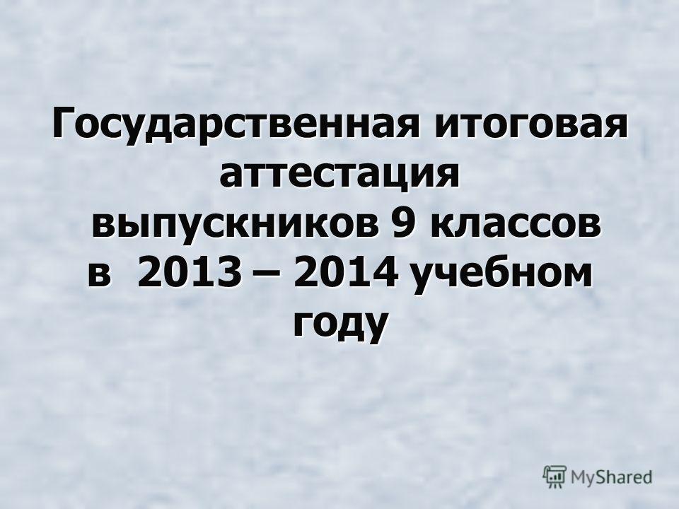 Государственная итоговая аттестация выпускников 9 классов в 2013 – 2014 учебном году