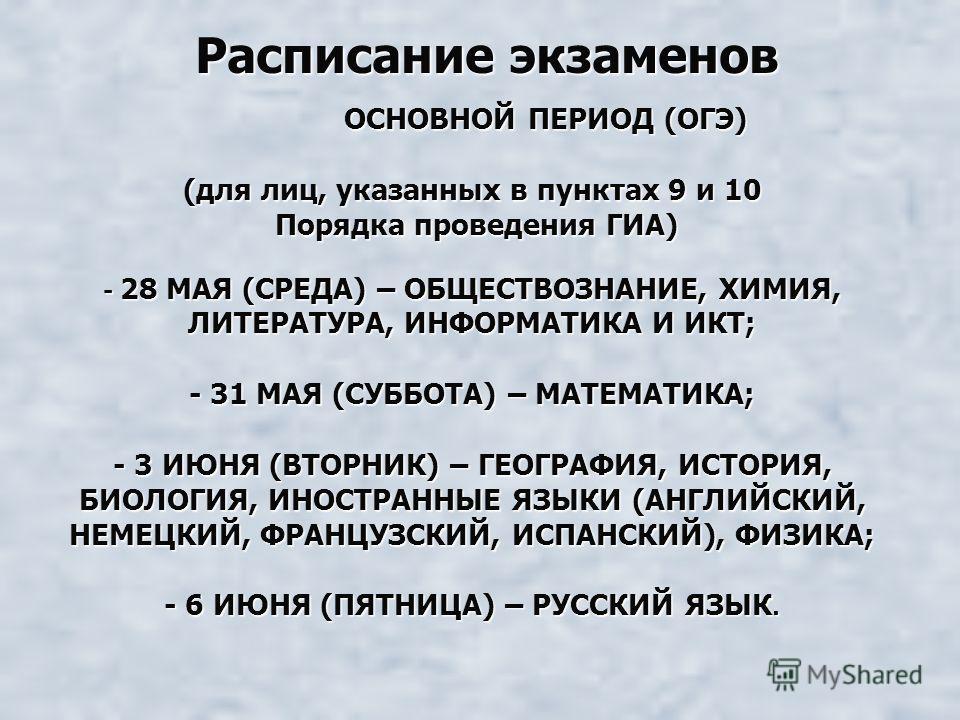 ОСНОВНОЙ ПЕРИОД (ОГЭ) (для лиц, указанных в пунктах 9 и 10 Порядка проведения ГИА) - 28 МАЯ (СРЕДА) – ОБЩЕСТВОЗНАНИЕ, ХИМИЯ, ЛИТЕРАТУРА, ИНФОРМАТИКА И ИКТ; - 31 МАЯ (СУББОТА) – МАТЕМАТИКА; - 3 ИЮНЯ (ВТОРНИК) – ГЕОГРАФИЯ, ИСТОРИЯ, БИОЛОГИЯ, ИНОСТРАННЫ
