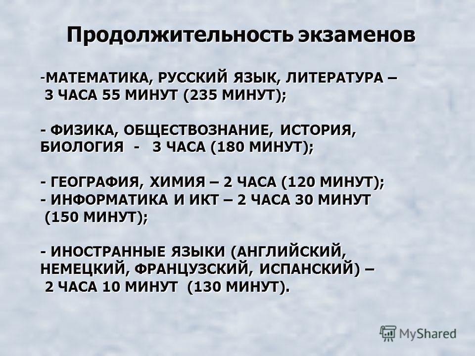 -МАТЕМАТИКА, РУССКИЙ ЯЗЫК, ЛИТЕРАТУРА – 3 ЧАСА 55 МИНУТ (235 МИНУТ); - ФИЗИКА, ОБЩЕСТВОЗНАНИЕ, ИСТОРИЯ, БИОЛОГИЯ - 3 ЧАСА (180 МИНУТ); - ГЕОГРАФИЯ, ХИМИЯ – 2 ЧАСА (120 МИНУТ); - ИНФОРМАТИКА И ИКТ – 2 ЧАСА 30 МИНУТ (150 МИНУТ); - ИНОСТРАННЫЕ ЯЗЫКИ (АН