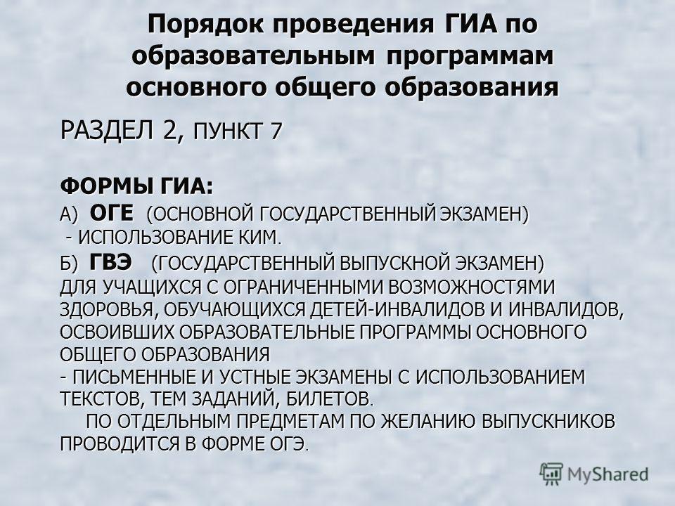 РАЗДЕЛ 2, ПУНКТ 7 ФОРМЫ ГИА: А) ОГЕ (ОСНОВНОЙ ГОСУДАРСТВЕННЫЙ ЭКЗАМЕН) - ИСПОЛЬЗОВАНИЕ КИМ. Б) ГВЭ (ГОСУДАРСТВЕННЫЙ ВЫПУСКНОЙ ЭКЗАМЕН) ДЛЯ УЧАЩИХСЯ С ОГРАНИЧЕННЫМИ ВОЗМОЖНОСТЯМИ ЗДОРОВЬЯ, ОБУЧАЮЩИХСЯ ДЕТЕЙ-ИНВАЛИДОВ И ИНВАЛИДОВ, ОСВОИВШИХ ОБРАЗОВАТЕЛ