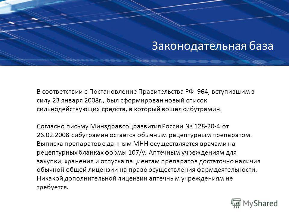 В соответствии с Постановление Правительства РФ 964, вступившим в силу 23 января 2008г., был сформирован новый список сильнодействующих средств, в который вошел сибутрамин. Согласно письму Минздравсоцразвития России 128-20-4 от 26.02.2008 сибутрамин